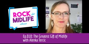 Ep.010: The Greatest Gift of Midlife with Alenka Tercic