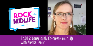 Ep.015: Consciously Co-create Your Life with Alenka Tercic